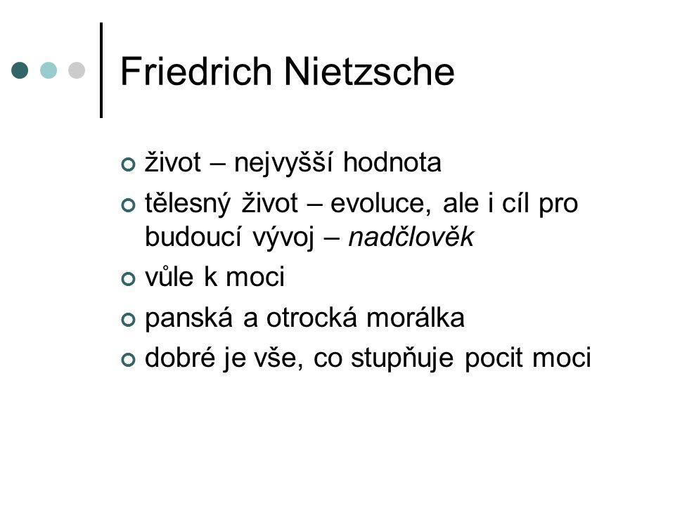 Friedrich Nietzsche život – nejvyšší hodnota tělesný život – evoluce, ale i cíl pro budoucí vývoj – nadčlověk vůle k moci panská a otrocká morálka dobré je vše, co stupňuje pocit moci
