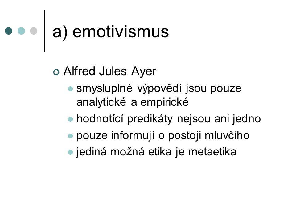 a) emotivismus Alfred Jules Ayer smysluplné výpovědi jsou pouze analytické a empirické hodnotící predikáty nejsou ani jedno pouze informují o postoji mluvčího jediná možná etika je metaetika