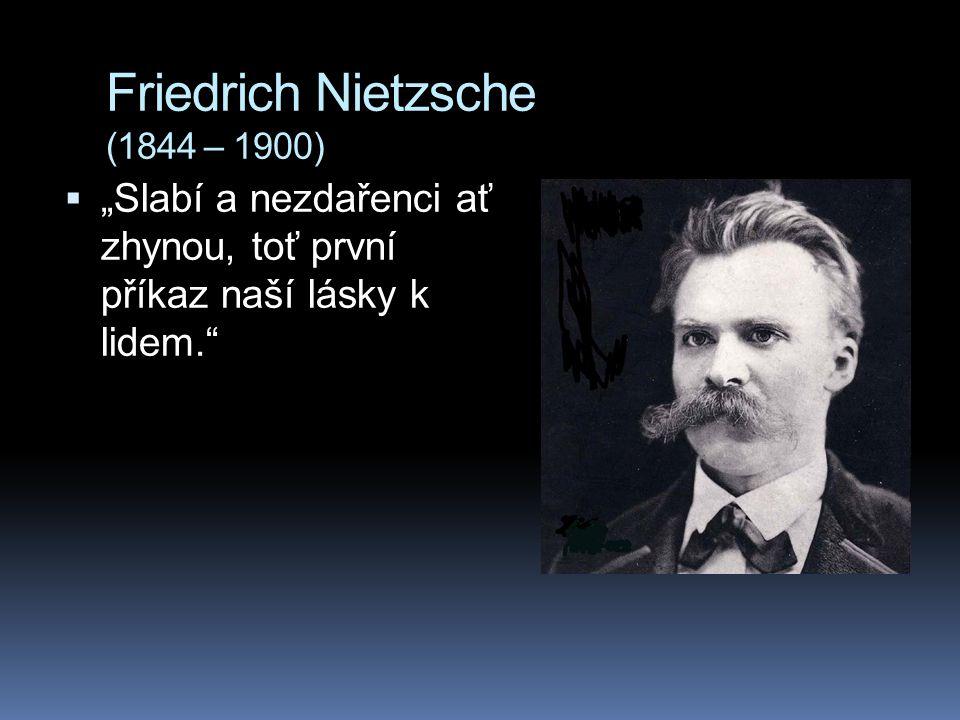 """Friedrich Nietzsche (1844 – 1900)  """"Slabí a nezdařenci ať zhynou, toť první příkaz naší lásky k lidem."""""""