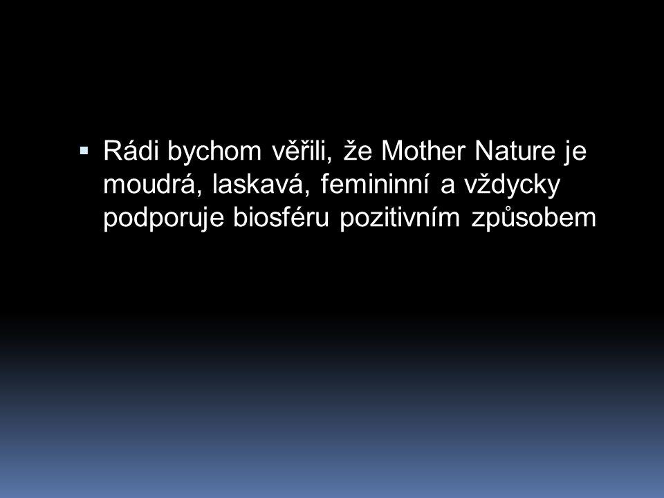  Rádi bychom věřili, že Mother Nature je moudrá, laskavá, femininní a vždycky podporuje biosféru pozitivním způsobem