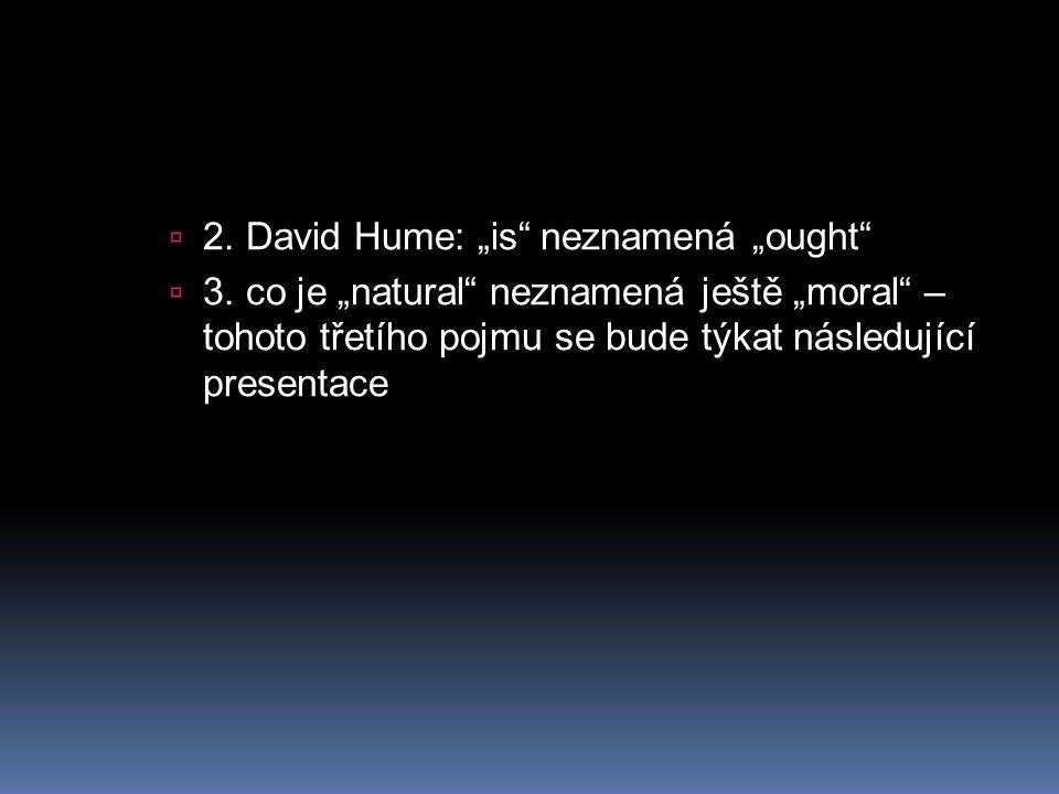""" 2. David Hume: """"is"""" neznamená """"ought""""  3. co je """"natural"""" neznamená ještě """"moral"""" – tohoto třetího pojmu se bude týkat následující presentace"""
