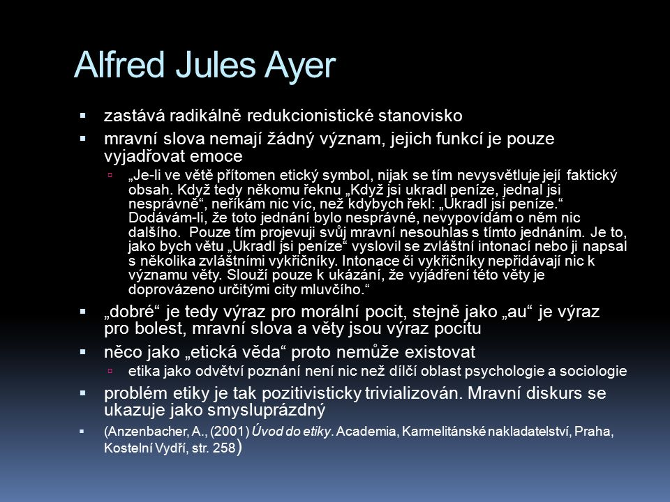 """Alfred Jules Ayer  zastává radikálně redukcionistické stanovisko  mravní slova nemají žádný význam, jejich funkcí je pouze vyjadřovat emoce  """"Je-li"""