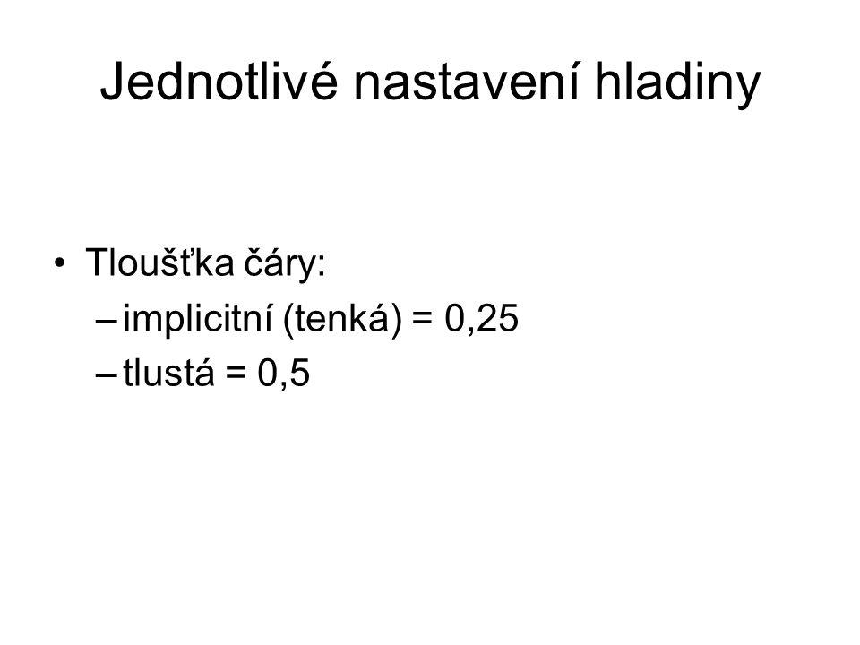 Jednotlivé nastavení hladiny Tloušťka čáry: –implicitní (tenká) = 0,25 –tlustá = 0,5