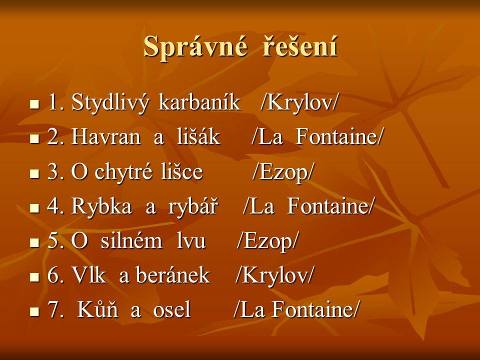 Správné řešení 1. Stydlivý karbaník /Krylov/ 1. Stydlivý karbaník /Krylov/ 2. Havran a lišák /La Fontaine/ 2. Havran a lišák /La Fontaine/ 3. O chytré