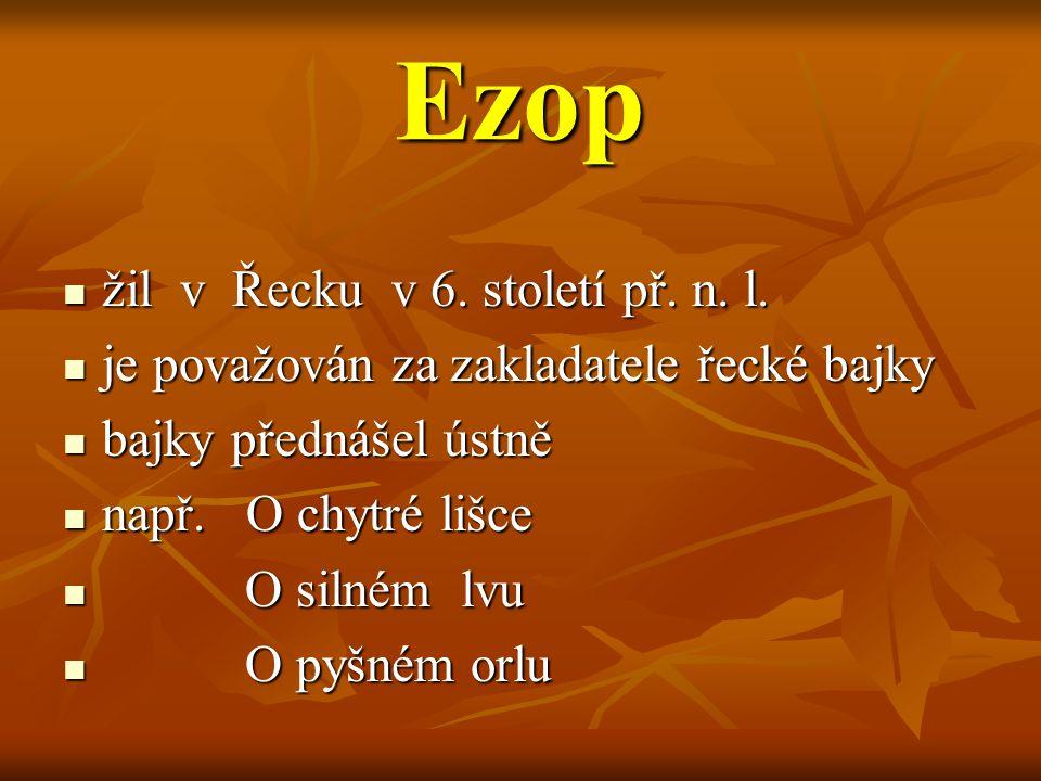 Ezop žil v Řecku v 6. století př. n. l. žil v Řecku v 6. století př. n. l. je považován za zakladatele řecké bajky je považován za zakladatele řecké b