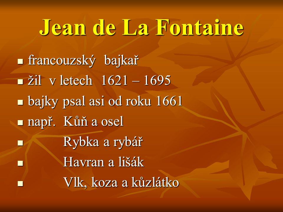Jean de La Fontaine francouzský bajkař francouzský bajkař žil v letech 1621 – 1695 žil v letech 1621 – 1695 bajky psal asi od roku 1661 bajky psal asi