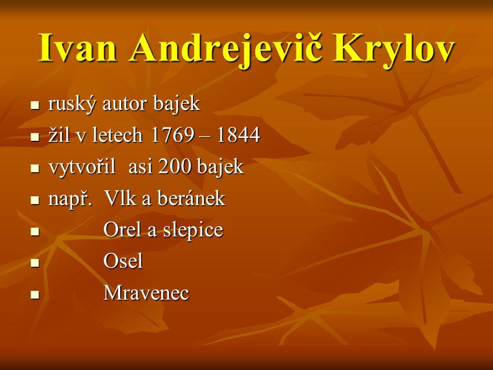 Ivan Andrejevič Krylov ruský autor bajek ruský autor bajek žil v letech 1769 – 1844 žil v letech 1769 – 1844 vytvořil asi 200 bajek vytvořil asi 200 b