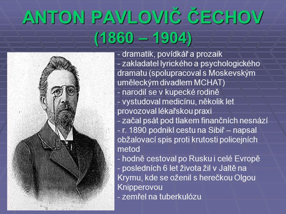 ANTON PAVLOVIČ ČECHOV (1860 – 1904) - dramatik, povídkář a prozaik - zakladatel lyrického a psychologického dramatu (spolupracoval s Moskevským uměleckým divadlem MCHAT) - narodil se v kupecké rodině - vystudoval medicínu, několik let provozoval lékařskou praxi - začal psát pod tlakem finančních nesnází - r.