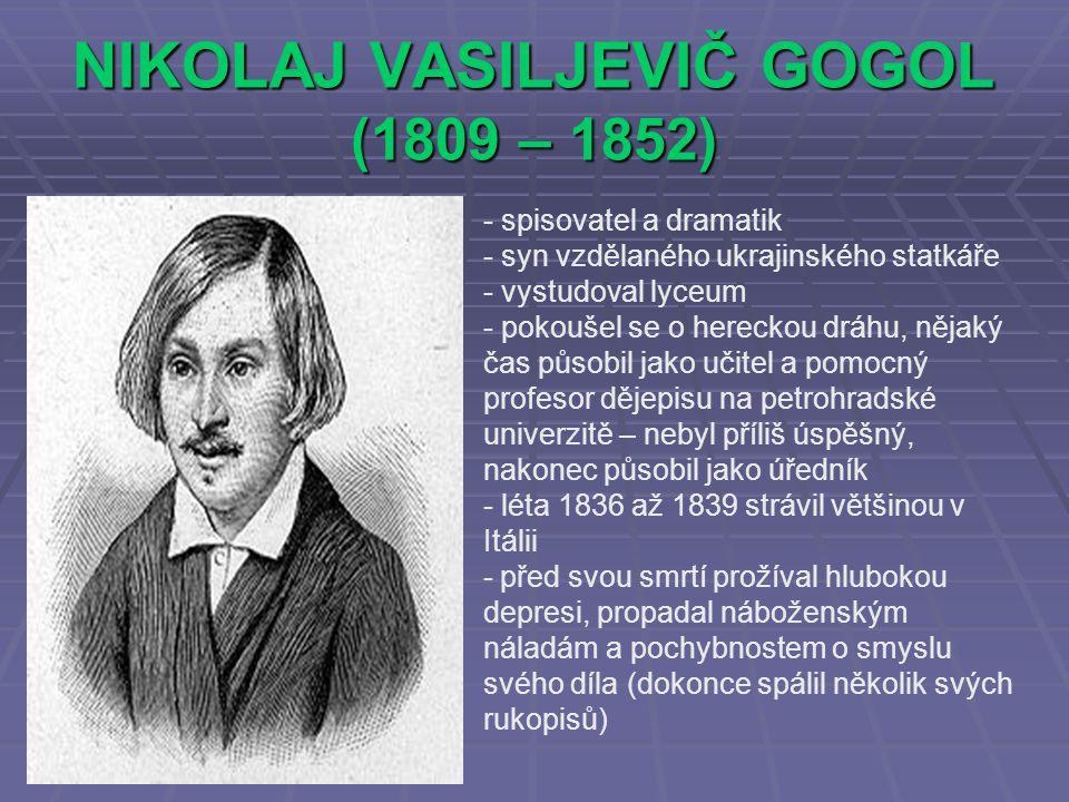 NIKOLAJ VASILJEVIČ GOGOL (1809 – 1852) - spisovatel a dramatik yn vzdělaného ukrajinského statkáře - vystudoval lyceum - pokoušel se o hereckou dráhu, nějaký čas působil jako učitel a pomocný profesor dějepisu na petrohradské univerzitě – nebyl příliš úspěšný, nakonec působil jako úředník - léta 1836 až 1839 strávil většinou v Itálii - před svou smrtí prožíval hlubokou depresi, propadal náboženským náladám a pochybnostem o smyslu svého díla (dokonce spálil několik svých rukopisů)