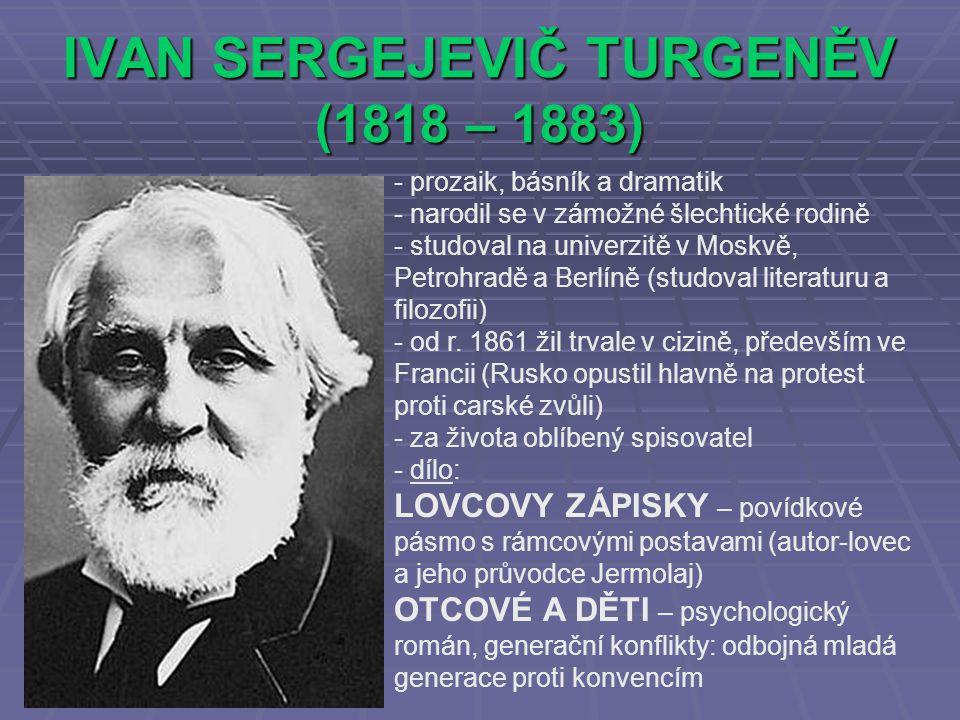 IVAN SERGEJEVIČ TURGENĚV (1818 – 1883) - prozaik, básník a dramatik - narodil se v zámožné šlechtické rodině - studoval na univerzitě v Moskvě, Petrohradě a Berlíně (studoval literaturu a filozofii) - od r.