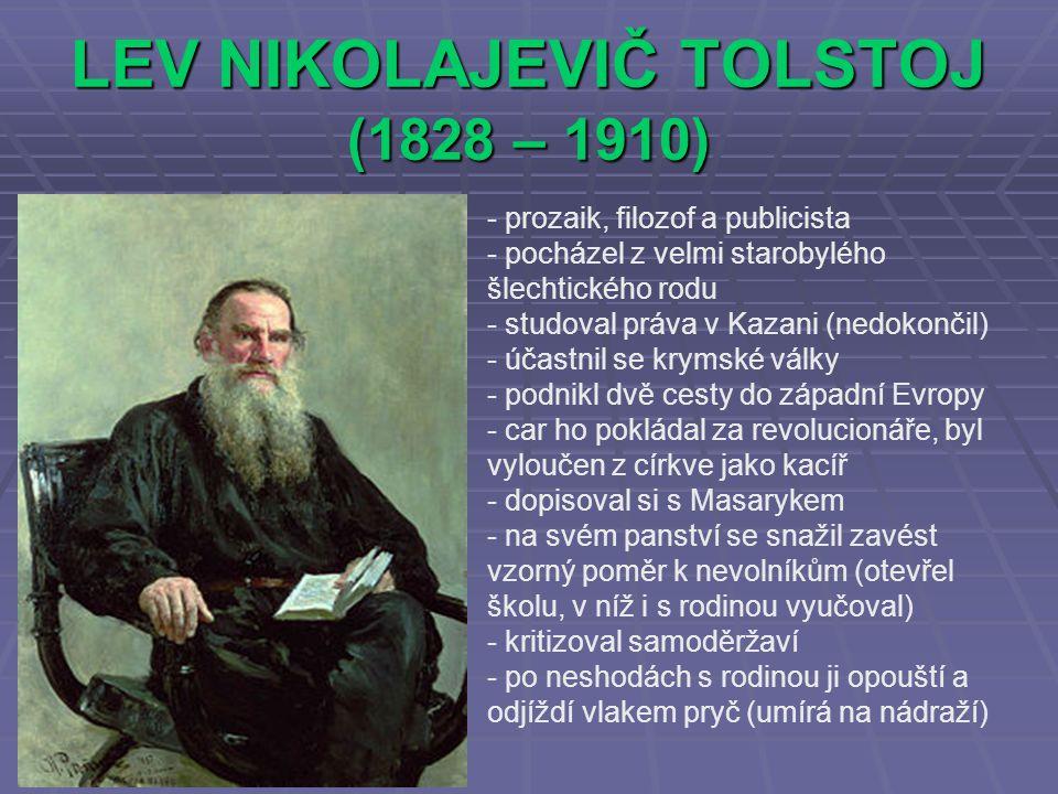 LEV NIKOLAJEVIČ TOLSTOJ (1828 – 1910) - prozaik, filozof a publicista ocházel z velmi starobylého šlechtického rodu - studoval práva v Kazani (nedokončil) - účastnil se krymské války - podnikl dvě cesty do západní Evropy - car ho pokládal za revolucionáře, byl vyloučen z církve jako kacíř - dopisoval si s Masarykem - na svém panství se snažil zavést vzorný poměr k nevolníkům (otevřel školu, v níž i s rodinou vyučoval) - kritizoval samoděržaví - po neshodách s rodinou ji opouští a odjíždí vlakem pryč (umírá na nádraží)