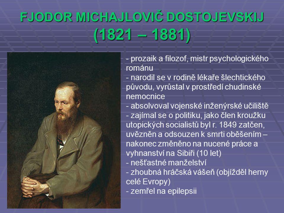 FJODOR MICHAJLOVIČ DOSTOJEVSKIJ (1821 – 1881) - prozaik a filozof, mistr psychologického románu - narodil se v rodině lékaře šlechtického původu, vyrůstal v prostředí chudinské nemocnice - absolvoval vojenské inženýrské učiliště - zajímal se o politiku, jako člen kroužku utopických socialistů byl r.