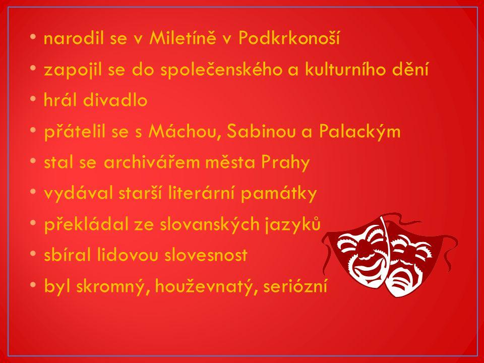 narodil se v Miletíně v Podkrkonoší zapojil se do společenského a kulturního dění hrál divadlo přátelil se s Máchou, Sabinou a Palackým stal se archivářem města Prahy vydával starší literární památky překládal ze slovanských jazyků sbíral lidovou slovesnost byl skromný, houževnatý, seriózní