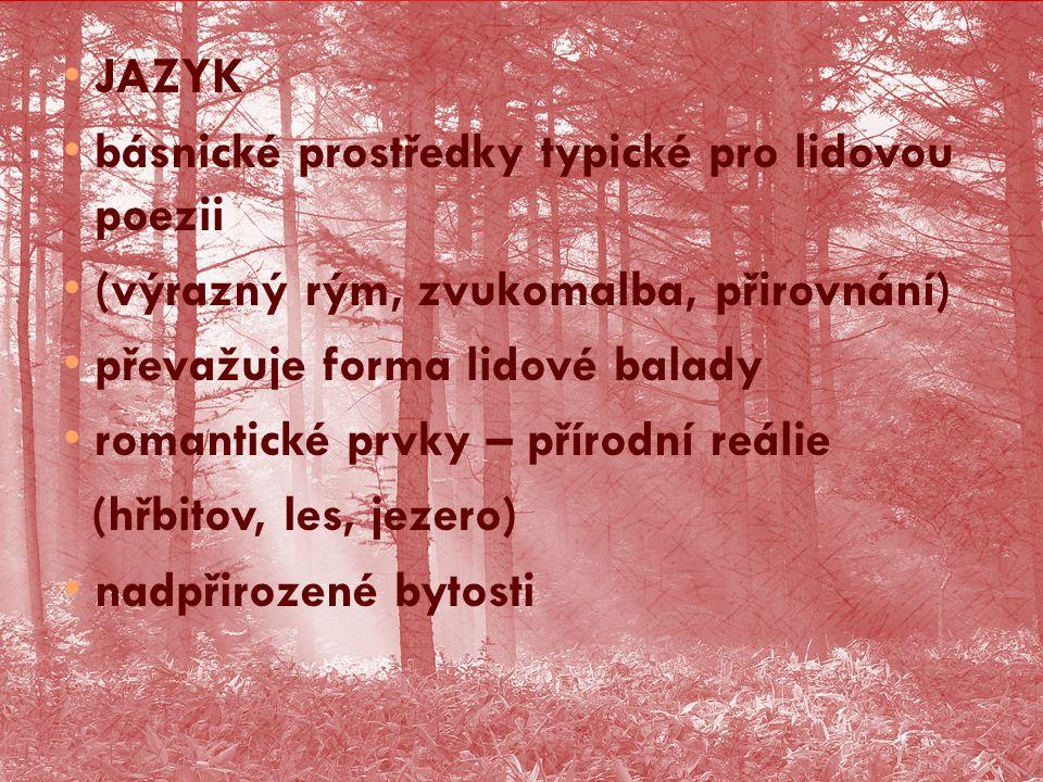 JAZYK básnické prostředky typické pro lidovou poezii (výrazný rým, zvukomalba, přirovnání) převažuje forma lidové balady romantické prvky – přírodní reálie (hřbitov, les, jezero) nadpřirozené bytosti