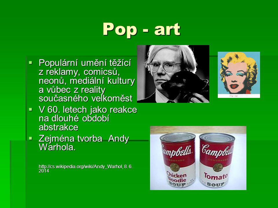 Pop - art  Populární umění těžící z reklamy, comicsů, neonů, mediální kultury a vůbec z reality současného velkoměst  V 60. letech jako reakce na dl