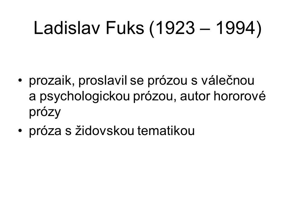 Ladislav Fuks (1923 – 1994) prozaik, proslavil se prózou s válečnou a psychologickou prózou, autor hororové prózy próza s židovskou tematikou