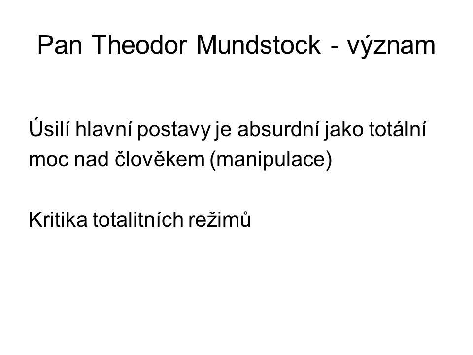 Pan Theodor Mundstock - význam Úsilí hlavní postavy je absurdní jako totální moc nad člověkem (manipulace) Kritika totalitních režimů