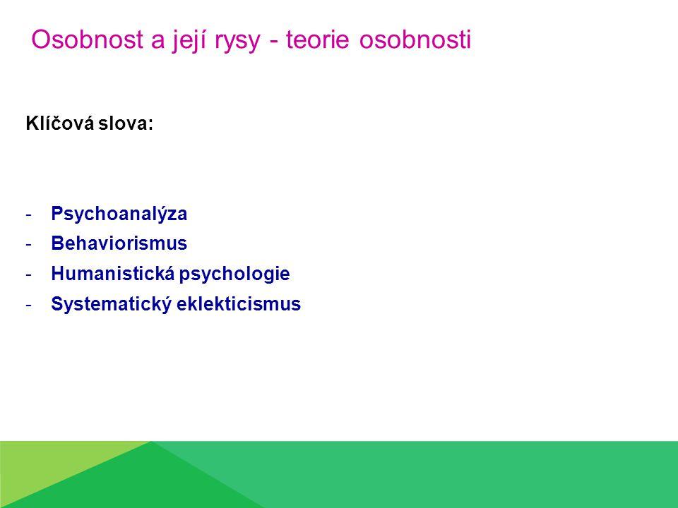 Osobnost a její rysy - teorie osobnosti Klíčová slova: -Psychoanalýza -Behaviorismus -Humanistická psychologie -Systematický eklekticismus