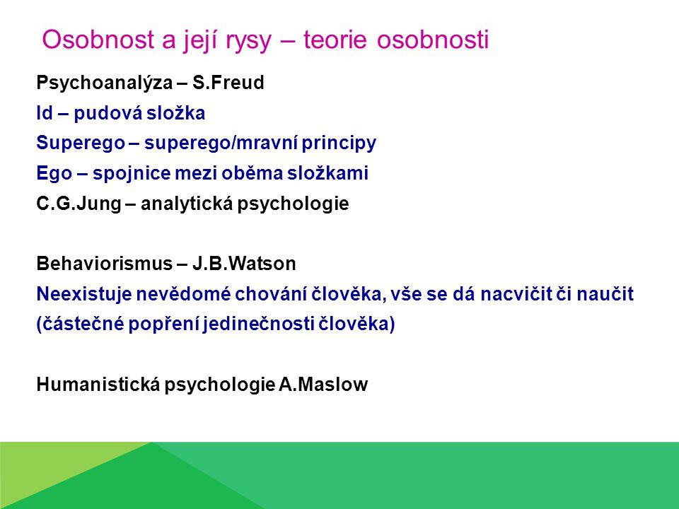 Osobnost a její rysy – teorie osobnosti Psychoanalýza – S.Freud Id – pudová složka Superego – superego/mravní principy Ego – spojnice mezi oběma složkami C.G.Jung – analytická psychologie Behaviorismus – J.B.Watson Neexistuje nevědomé chování člověka, vše se dá nacvičit či naučit (částečné popření jedinečnosti člověka) Humanistická psychologie A.Maslow