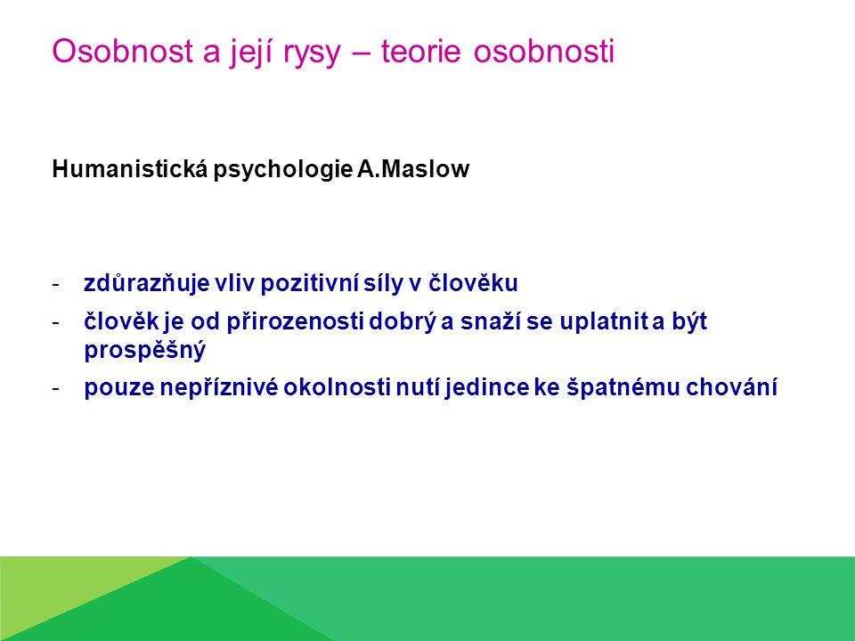 Osobnost a její rysy – teorie osobnosti Humanistická psychologie A.Maslow -zdůrazňuje vliv pozitivní síly v člověku -člověk je od přirozenosti dobrý a snaží se uplatnit a být prospěšný -pouze nepříznivé okolnosti nutí jedince ke špatnému chování
