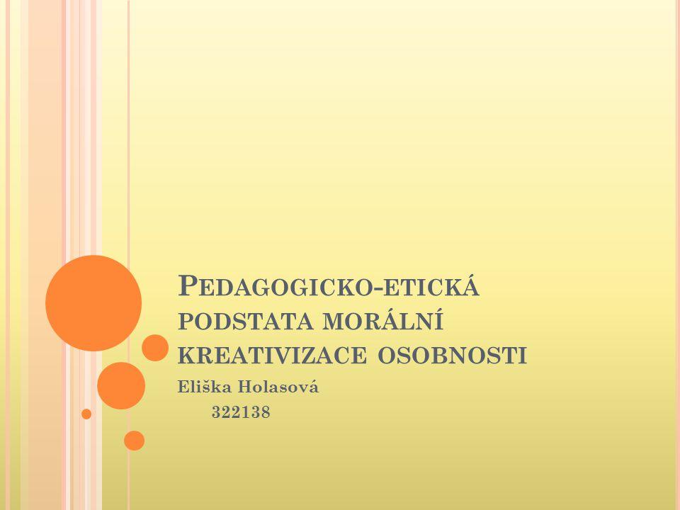 P EDAGOGICKO - ETICKÁ PODSTATA MORÁLNÍ KREATIVIZACE OSOBNOSTI Eliška Holasová 322138