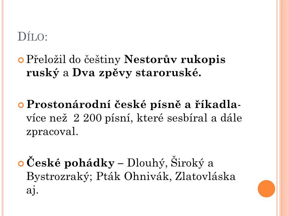 D ÍLO : Přeložil do češtiny Nestorův rukopis ruský a Dva zpěvy staroruské.
