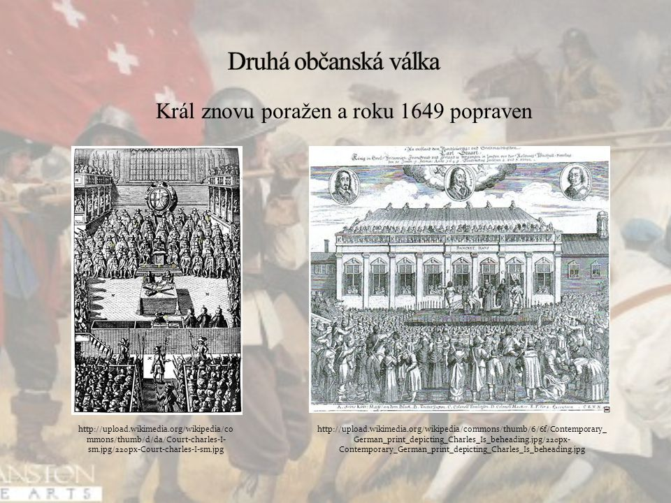 Král znovu poražen a roku 1649 popraven   mmons/thumb/d/da/Court-charles-I- sm.jpg/220px-Court-charles-I-sm.jpg   German_print_depicting_Charles_Is_beheading.jpg/220px- Contemporary_German_print_depicting_Charles_Is_beheading.jpg