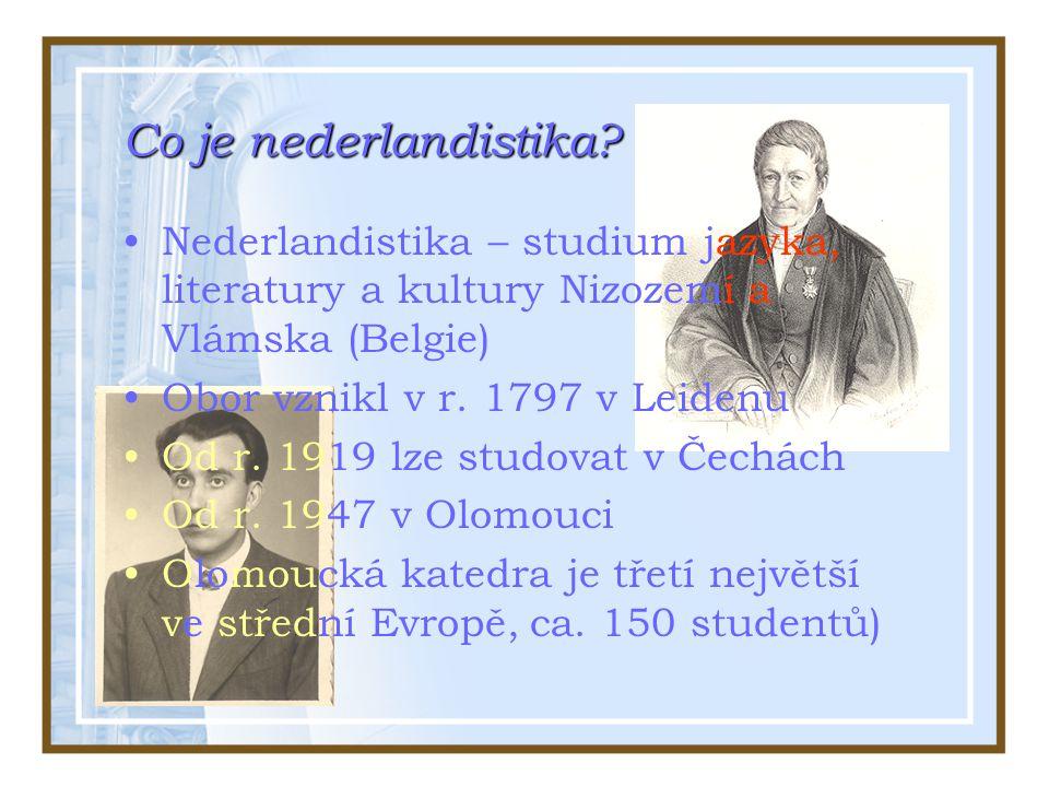 Co je nederlandistika? Nederlandistika – studium jazyka, literatury a kultury Nizozemí a Vlámska (Belgie) Obor vznikl v r. 1797 v Leidenu Od r. 1919 l