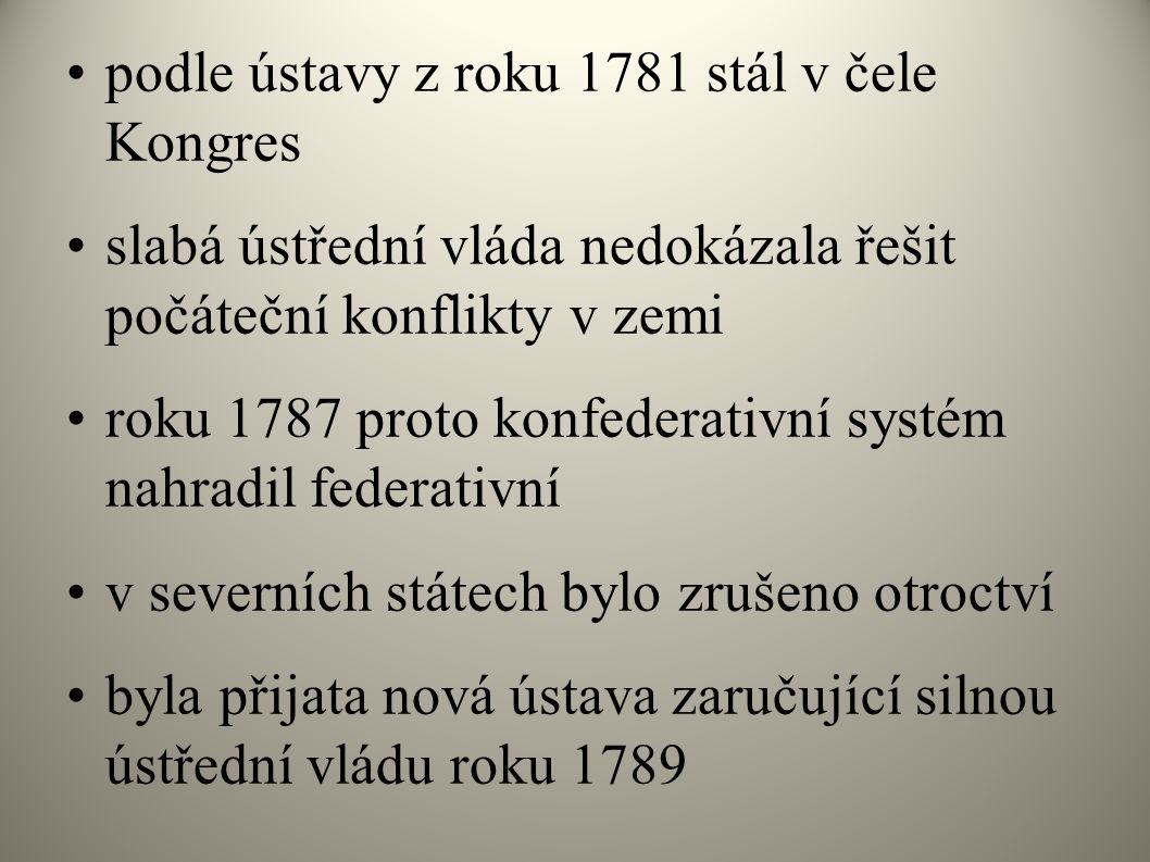 podle ústavy z roku 1781 stál v čele Kongres slabá ústřední vláda nedokázala řešit počáteční konflikty v zemi roku 1787 proto konfederativní systém nahradil federativní v severních státech bylo zrušeno otroctví byla přijata nová ústava zaručující silnou ústřední vládu roku 1789