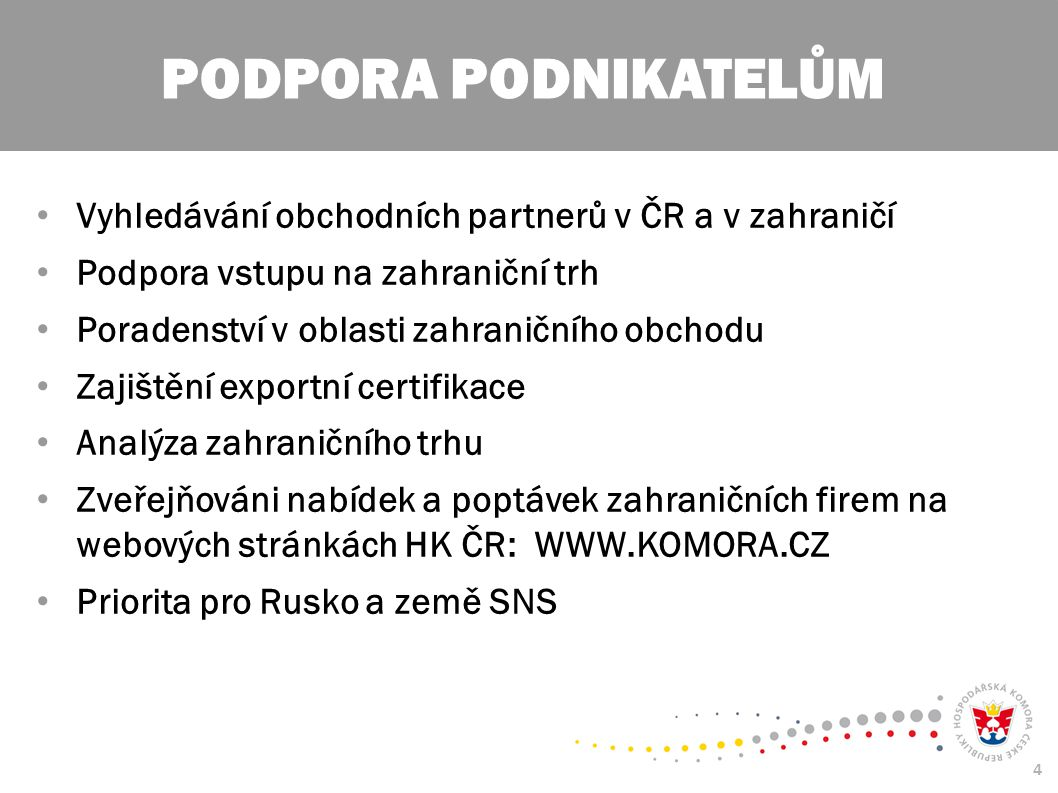 4 Vyhledávání obchodních partnerů v ČR a v zahraničí Podpora vstupu na zahraniční trh Poradenství v oblasti zahraničního obchodu Zajištění exportní certifikace Analýza zahraničního trhu Zveřejňováni nabídek a poptávek zahraničních firem na webových stránkách HK ČR: WWW.KOMORA.CZ Priorita pro Rusko a země SNS PODPORA PODNIKATELŮM