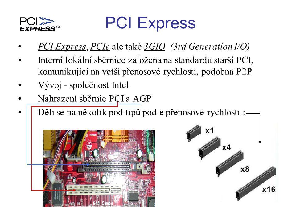 PCI Express PCI Express, PCIe ale také 3GIO (3rd Generation I/O) Interní lokální sběrnice založena na standardu starší PCI, komunikující na vetší přen