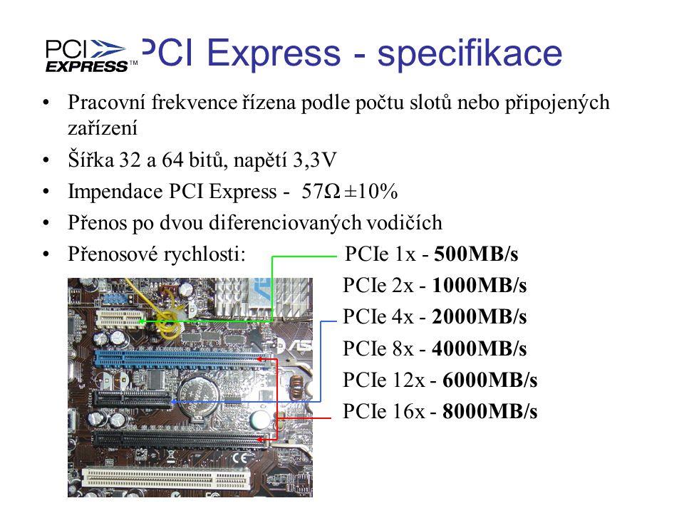 PCI Express - specifikace Pracovní frekvence řízena podle počtu slotů nebo připojených zařízení Šířka 32 a 64 bitů, napětí 3,3V Impendace PCI Express - 57Ω ±10% Přenos po dvou diferenciovaných vodičích Přenosové rychlosti: PCIe 1x - 500MB/s PCIe 2x - 1000MB/s PCIe 4x - 2000MB/s PCIe 8x - 4000MB/s PCIe 12x - 6000MB/s PCIe 16x - 8000MB/s