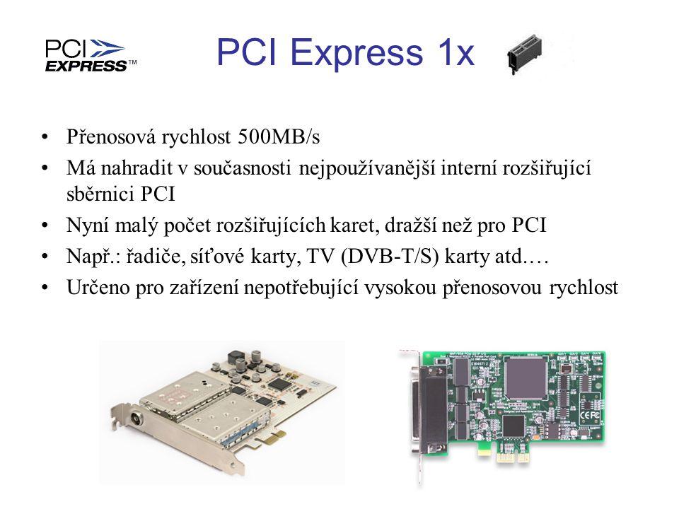 Přenosová rychlost 500MB/s Má nahradit v současnosti nejpoužívanější interní rozšiřující sběrnici PCI Nyní malý počet rozšiřujících karet, dražší než pro PCI Např.: řadiče, síťové karty, TV (DVB-T/S) karty atd.… Určeno pro zařízení nepotřebující vysokou přenosovou rychlost PCI Express 1x