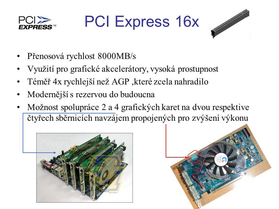 Přenosová rychlost 8000MB/s Využití pro grafické akcelerátory, vysoká prostupnost Téměř 4x rychlejší než AGP,které zcela nahradilo Modernější s rezervou do budoucna Možnost spolupráce 2 a 4 grafických karet na dvou respektive čtyřech sběrnicích navzájem propojených pro zvýšení výkonu PCI Express 16x
