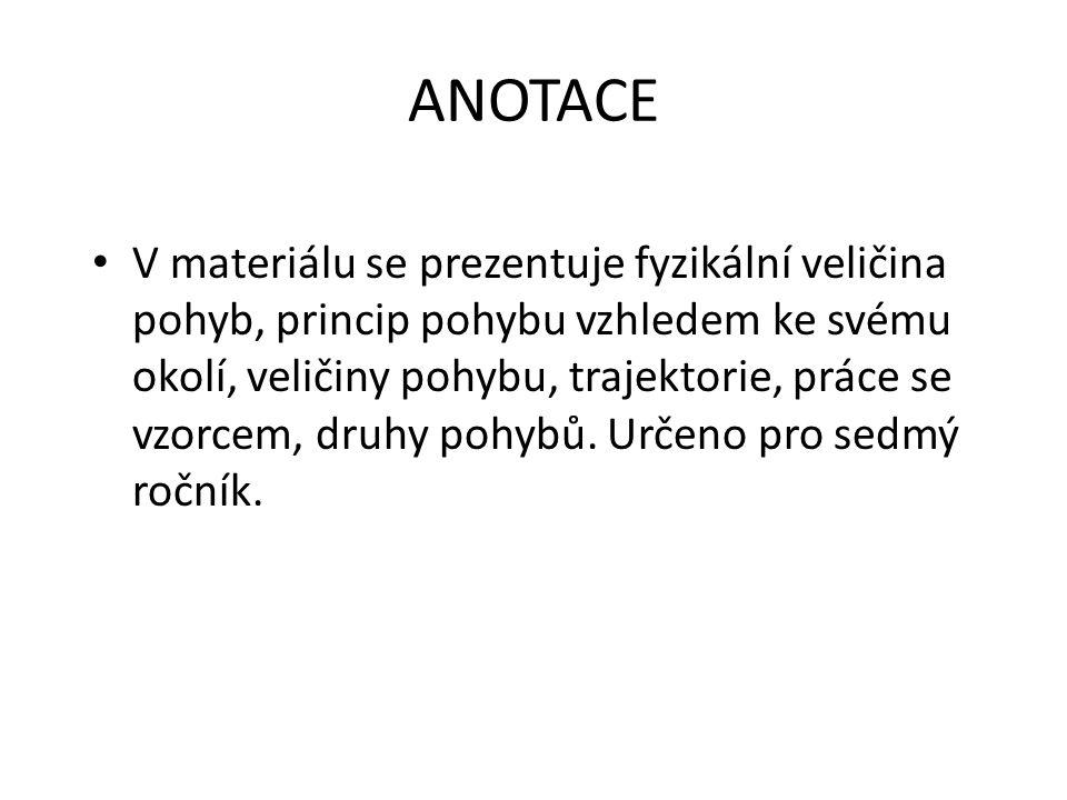 ANOTACE V materiálu se prezentuje fyzikální veličina pohyb, princip pohybu vzhledem ke svému okolí, veličiny pohybu, trajektorie, práce se vzorcem, dr