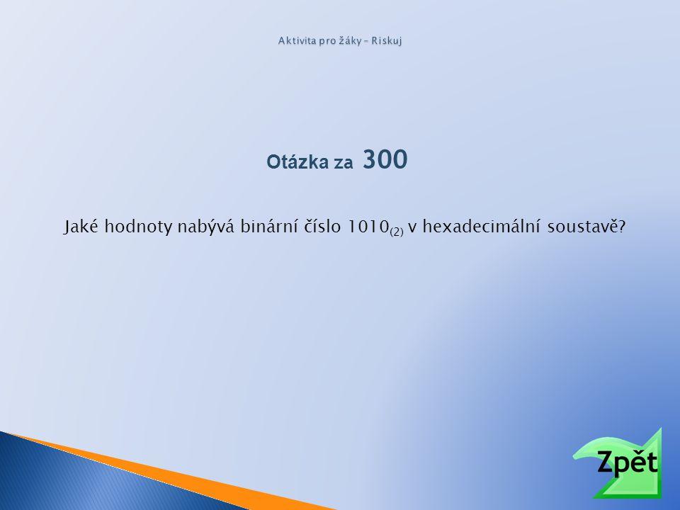 Otázka za 300 Jaké hodnoty nabývá binární číslo 1010 (2) v hexadecimální soustavě?