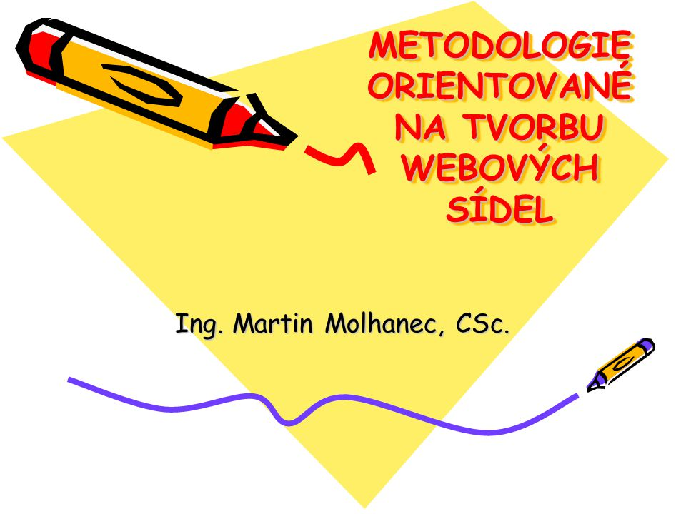 METODOLOGIE ORIENTOVANÉ NA TVORBU WEBOVÝCH SÍDEL Ing. Martin Molhanec, CSc.