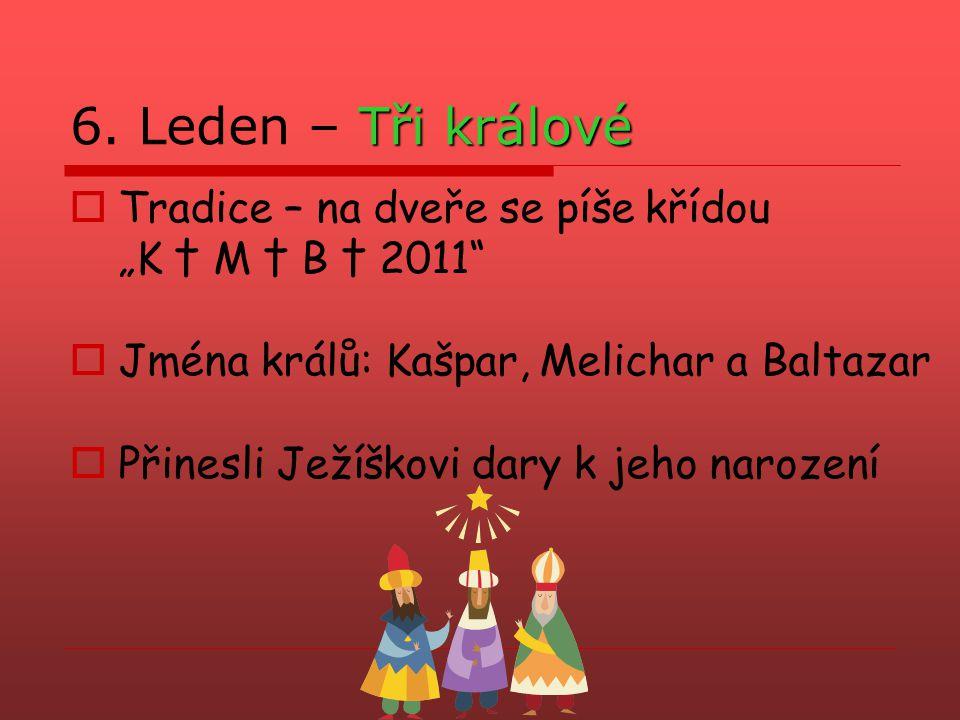 """Tři králové 6. Leden – Tři králové  Tradice – na dveře se píše křídou """"K † M † B † 2011""""  Jména králů: Kašpar, Melichar a Baltazar  Přinesli Ježíšk"""