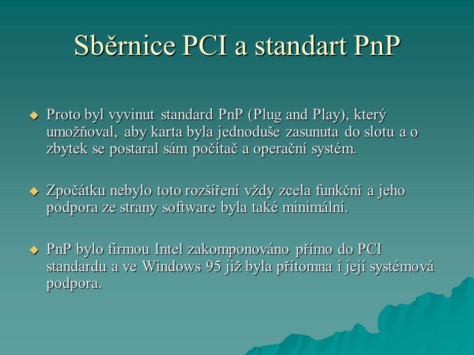 Sběrnice PCI a standart PnP  Proto byl vyvinut standard PnP (Plug and Play), který umožňoval, aby karta byla jednoduše zasunuta do slotu a o zbytek se postaral sám počítač a operační systém.