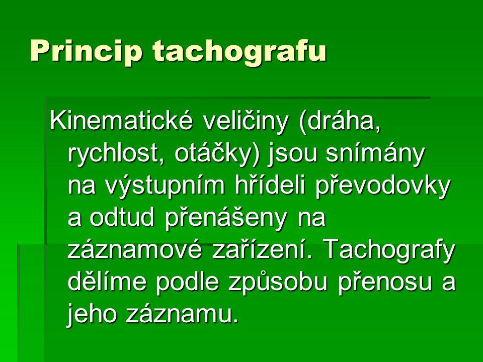 Princip tachografu Kinematické veličiny (dráha, rychlost, otáčky) jsou snímány na výstupním hřídeli převodovky a odtud přenášeny na záznamové zařízení