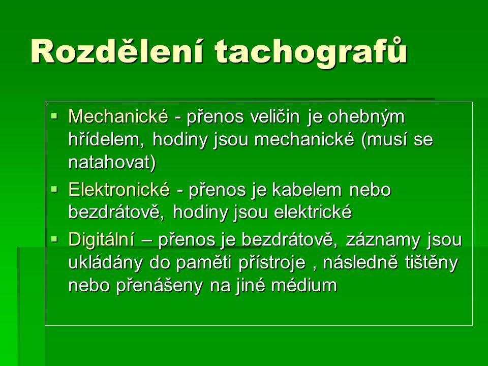 Rozdělení tachografů  Mechanické - přenos veličin je ohebným hřídelem, hodiny jsou mechanické (musí se natahovat)  Elektronické - přenos je kabelem