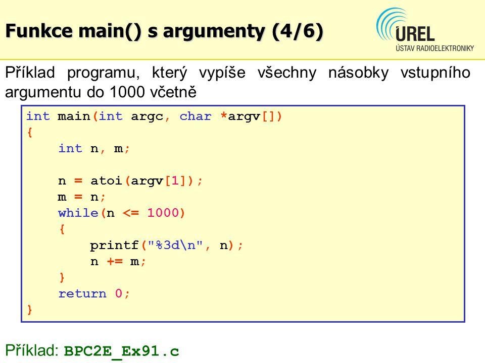 Funkce main() s argumenty (4/6) Příklad programu, který vypíše všechny násobky vstupního argumentu do 1000 včetně int main(int argc, char *argv[]) { int n, m; n = atoi(argv[1]); m = n; while(n <= 1000) { printf( %3d\n , n); n += m; } return 0; } Příklad: BPC2E_Ex91.c