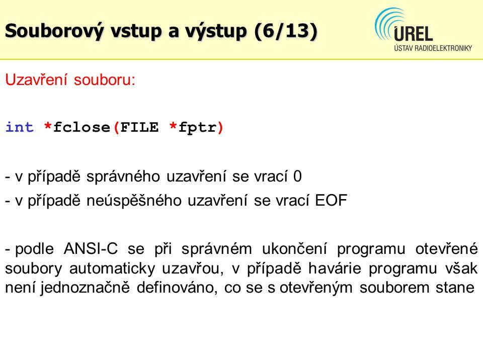 Souborový vstup a výstup (6/13) Uzavření souboru: int *fclose(FILE *fptr) - v případě správného uzavření se vrací 0 - v případě neúspěšného uzavření se vrací EOF - podle ANSI-C se při správném ukončení programu otevřené soubory automaticky uzavřou, v případě havárie programu však není jednoznačně definováno, co se s otevřeným souborem stane