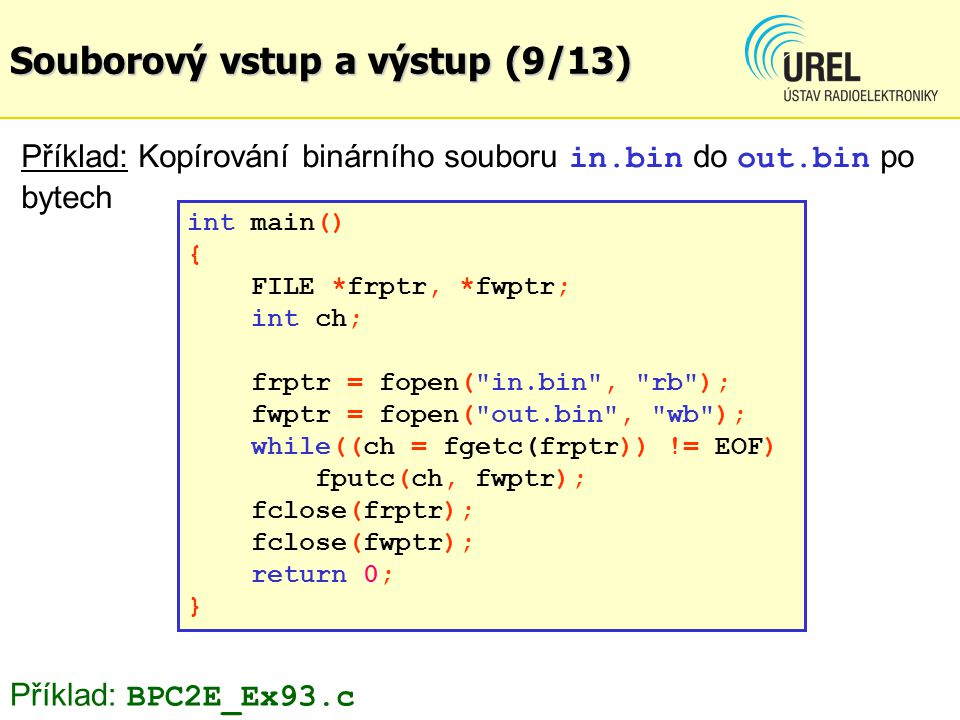 Souborový vstup a výstup (9/13) Příklad: Kopírování binárního souboru in.bin do out.bin po bytech int main() { FILE *frptr, *fwptr; int ch; frptr = fo