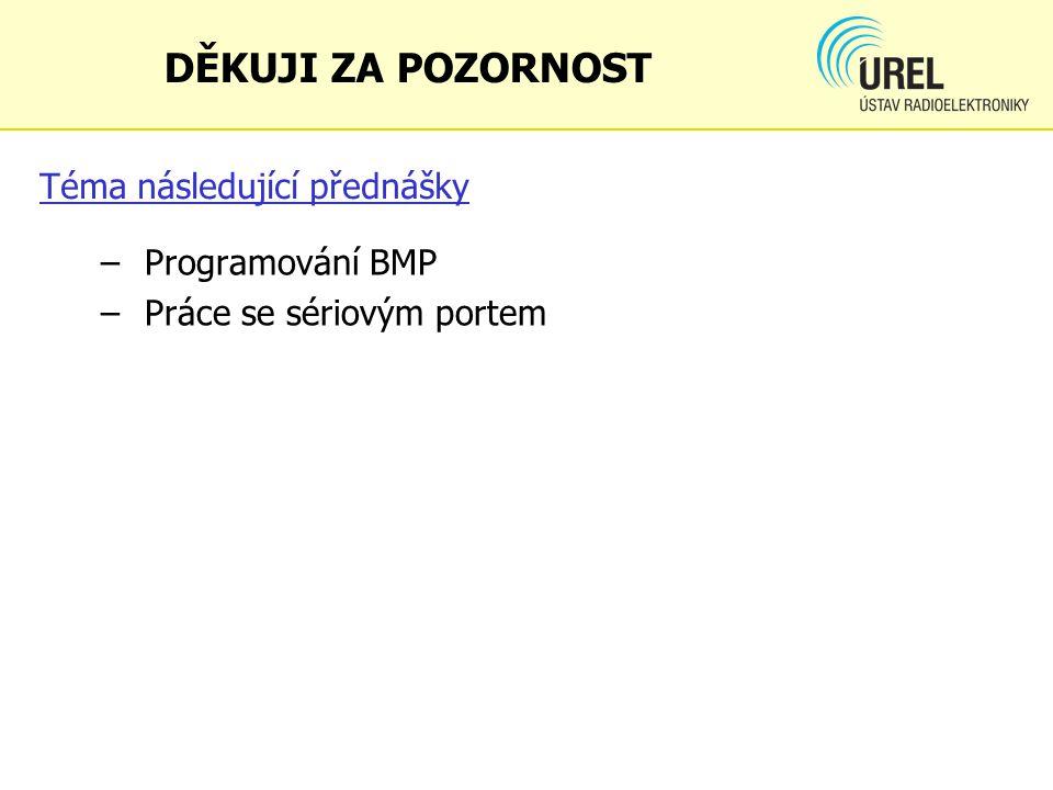 Téma následující přednášky – Programování BMP – Práce se sériovým portem DĚKUJI ZA POZORNOST