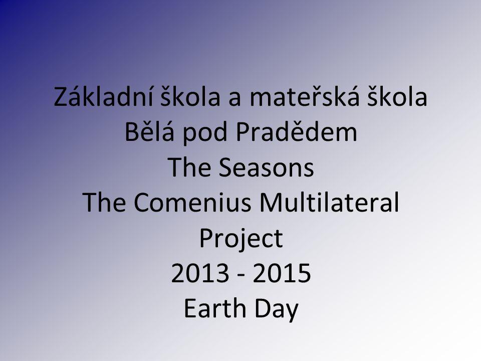 Základní škola a mateřská škola Bělá pod Pradědem The Seasons The Comenius Multilateral Project 2013 - 2015 Earth Day