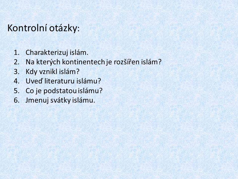Kontrolní otázky : 1.Charakterizuj islám. 2.Na kterých kontinentech je rozšířen islám? 3.Kdy vznikl islám? 4.Uveď literaturu islámu? 5.Co je podstatou