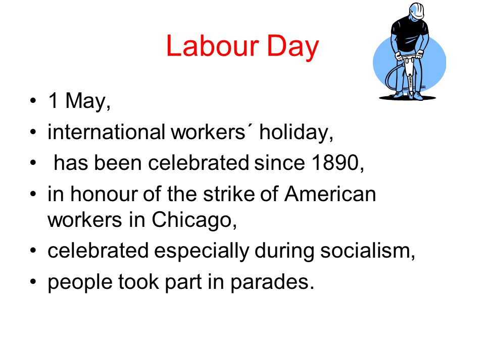 Labour Day 1 May, international workers´ holiday, has been celebrated since 1890, in honour of the strike of American workers in Chicago, celebrated especially during socialism, people took part in parades.