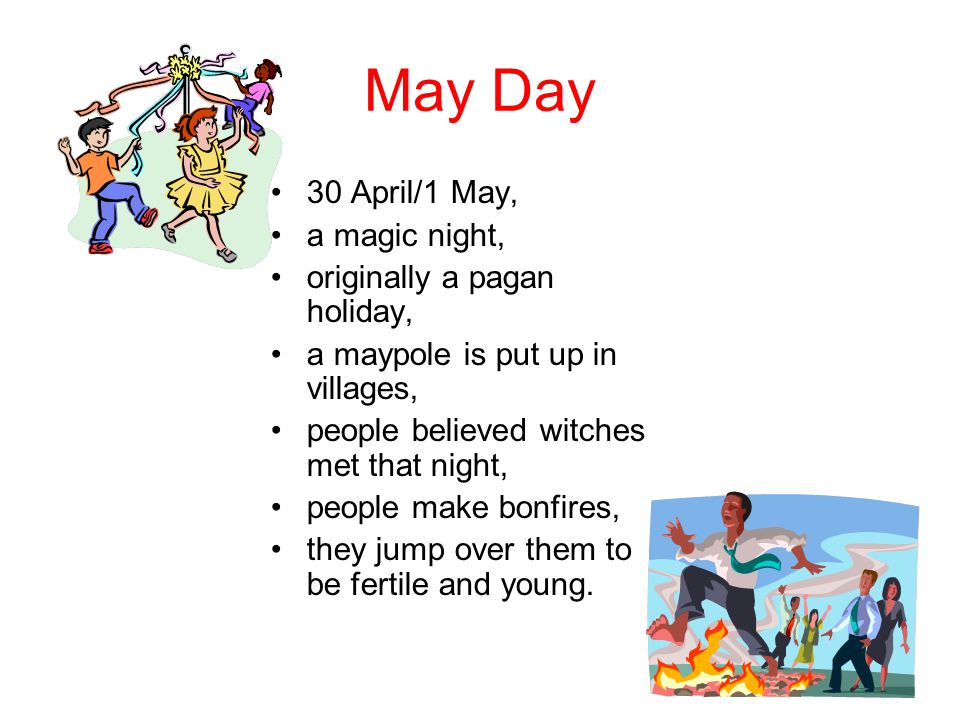 May Day 30 April/1 May, a magic night, originally a pagan holiday, a maypole is put up in villages, people believed witches met that night, people make bonfires, they jump over them to be fertile and young.