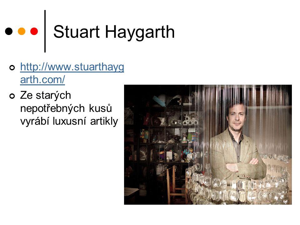Stuart Haygarth http://www.stuarthayg arth.com/ Ze starých nepotřebných kusů vyrábí luxusní artikly